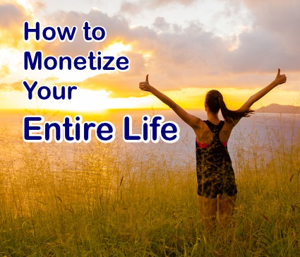 How to Monetize Your Entire Life