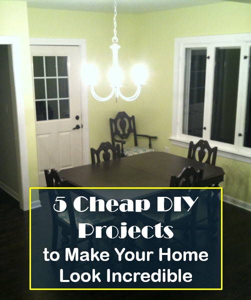 5 Cheap Diy Projects To Make Your Home Look Incredible
